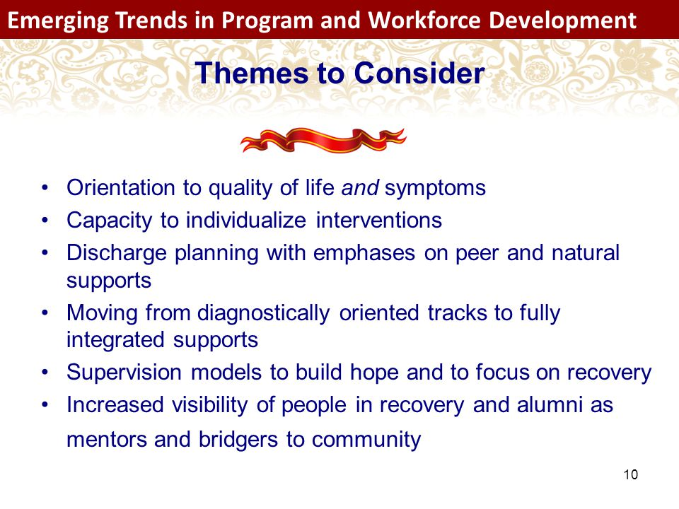 10 Emerging Trends in Program and Workforce Development Orientation to quality of life and symptoms Capacity to individualize interventions Discharge planning with emphases on peer and natural supports Moving from diagnostically oriented tracks to fully integrated supports Supervision models to build hope and to focus on recovery Increased visibility of people in recovery and alumni as mentors and bridgers to community Themes to Consider Emerging Trends in Program and Workforce Development