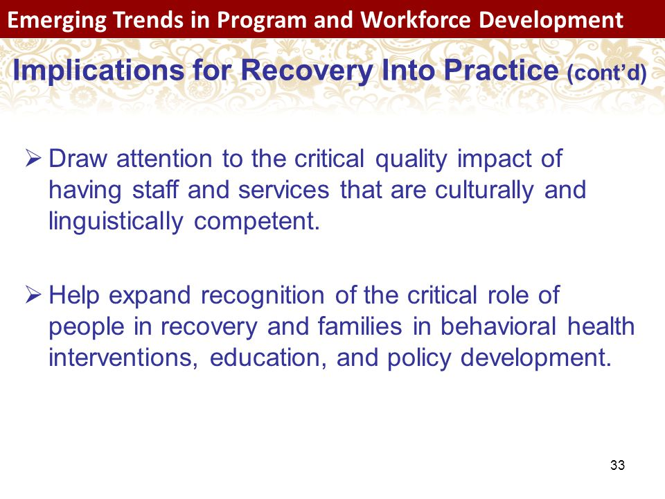 33 Emerging Trends in Program and Workforce Development Implications for Recovery Into Practice (cont'd)  Draw attention to the critical quality impact of having staff and services that are culturally and linguistically competent.