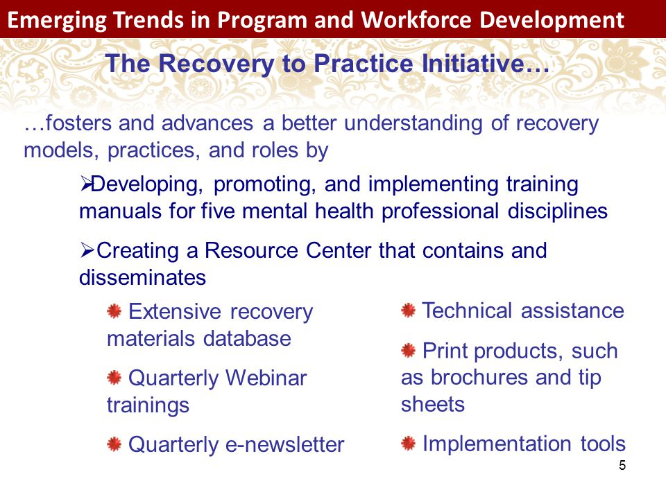 5 Emerging Trends in Program and Workforce Development The Recovery to Practice Initiative… …fosters and advances a better understanding of recovery models, practices, and roles by Extensive recovery materials database Quarterly Webinar trainings Quarterly e-newsletter Technical assistance Print products, such as brochures and tip sheets Implementation tools  Developing, promoting, and implementing training manuals for five mental health professional disciplines  Creating a Resource Center that contains and disseminates
