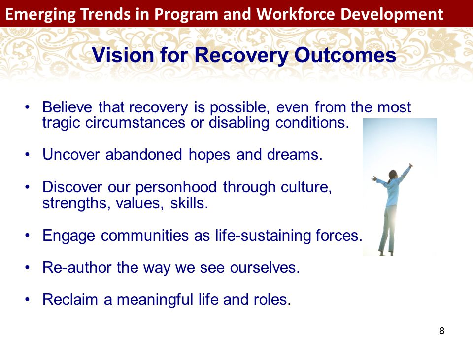 8 Emerging Trends in Program and Workforce Development Vision for Recovery Outcomes Believe that recovery is possible, even from the most tragic circumstances or disabling conditions.
