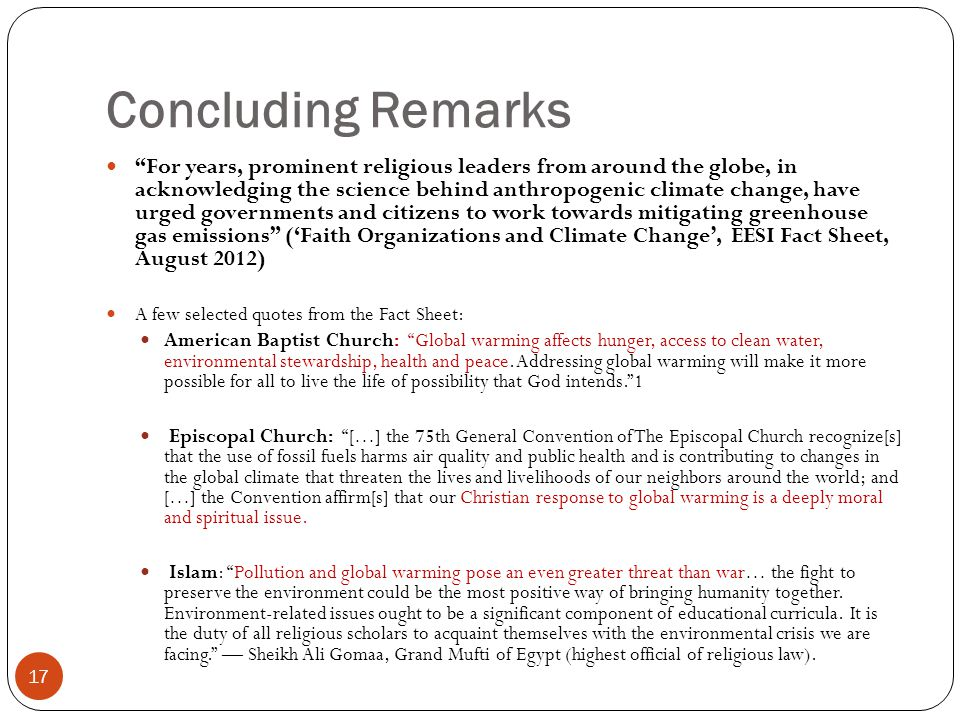 Concluding Remarks 17 For years, prominent religious leaders from around the globe, in acknowledging the science behind anthropogenic climate change, have urged governments and citizens to work towards mitigating greenhouse gas emissions ('Faith Organizations and Climate Change', EESI Fact Sheet, August 2012) A few selected quotes from the Fact Sheet: American Baptist Church: Global warming affects hunger, access to clean water, environmental stewardship, health and peace.