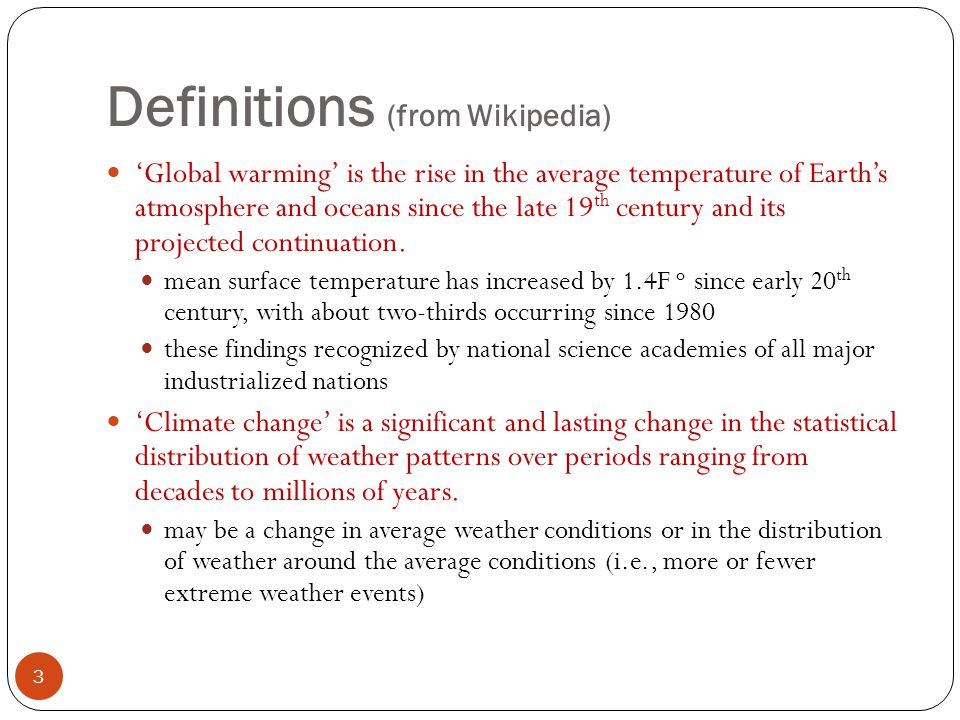 Definitions (from Wikipedia) 'Global warming' is the rise in the average temperature of Earth's atmosphere and oceans since the late 19 th century and its projected continuation.