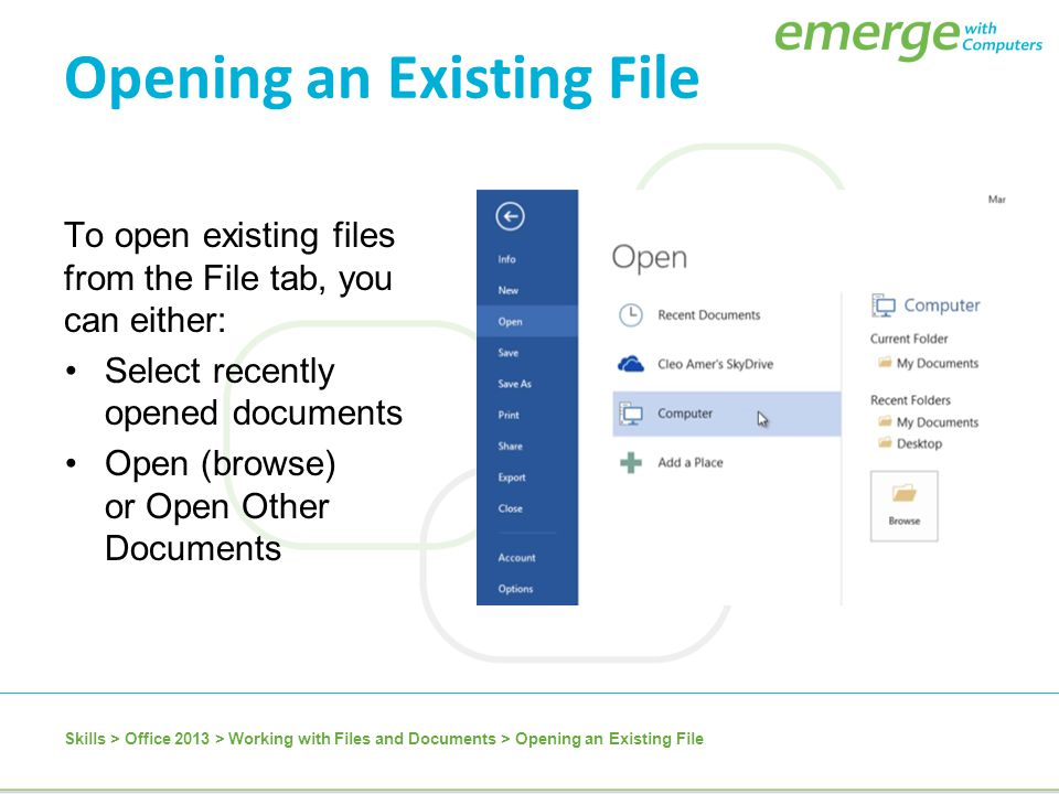To open existing files from the File tab, you can either: Select recently opened documents Open (browse) or Open Other Documents Skills > Office 2013