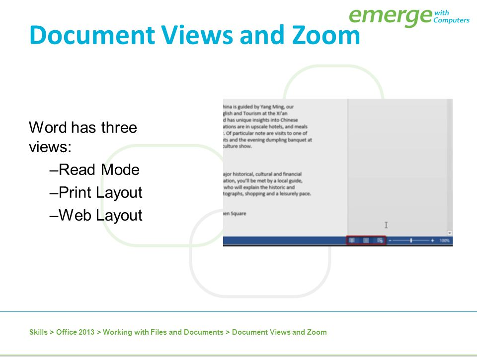 Word has three views: –Read Mode –Print Layout –Web Layout Skills > Office 2013 > Working with Files and Documents > Document Views and Zoom Document