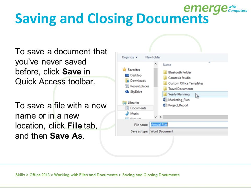 To save a document that you've never saved before, click Save in Quick Access toolbar. To save a file with a new name or in a new location, click File