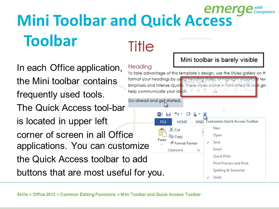In each Office application, the Mini toolbar contains frequently used tools. The Quick Access tool-bar is located in upper left corner of screen in al