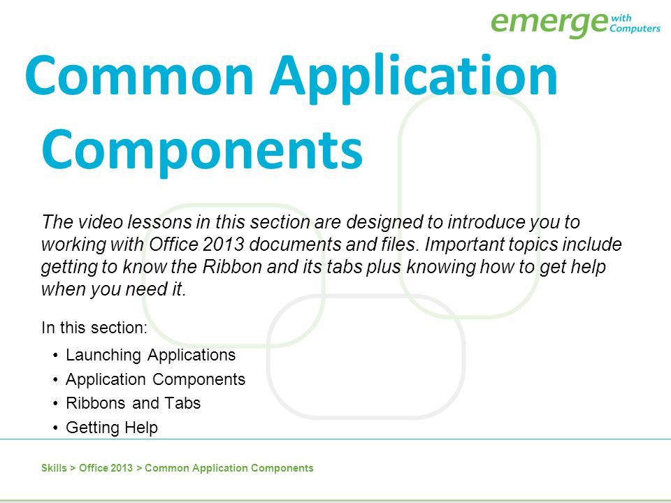 Skills > Office 2013 > Common Application Components The video lessons in this section are designed to introduce you to working with Office 2013 docum