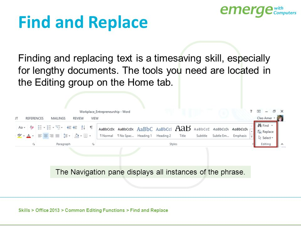 Finding and replacing text is a timesaving skill, especially for lengthy documents. The tools you need are located in the Editing group on the Home ta