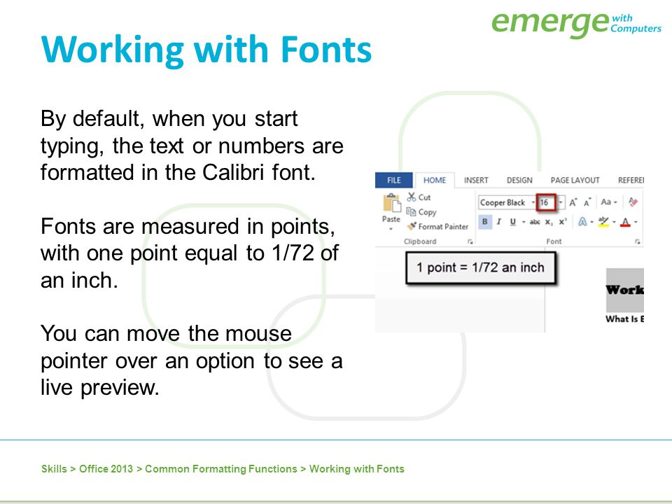 By default, when you start typing, the text or numbers are formatted in the Calibri font. Fonts are measured in points, with one point equal to 1/72 o