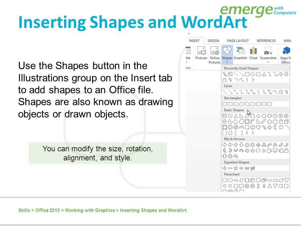 You can modify the size, rotation, alignment, and style. Use the Shapes button in the Illustrations group on the Insert tab to add shapes to an Office