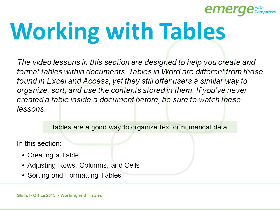 In this section: Creating a Table Adjusting Rows, Columns, and Cells Sorting and Formatting Tables The video lessons in this section are designed to h