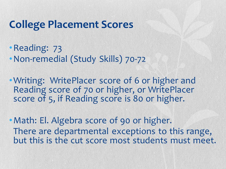 College Placement Scores Reading: 73 Non-remedial (Study Skills) 70-72 Writing: WritePlacer score of 6 or higher and Reading score of 70 or higher, or WritePlacer score of 5, if Reading score is 80 or higher.