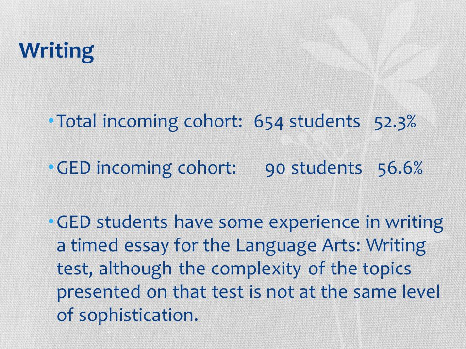 Writing Total incoming cohort: 654 students 52.3% GED incoming cohort: 90 students 56.6% GED students have some experience in writing a timed essay for the Language Arts: Writing test, although the complexity of the topics presented on that test is not at the same level of sophistication.