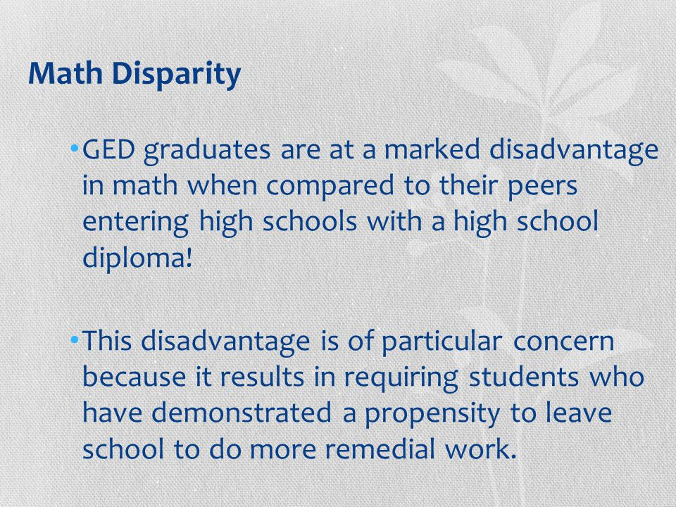 Math Disparity GED graduates are at a marked disadvantage in math when compared to their peers entering high schools with a high school diploma.