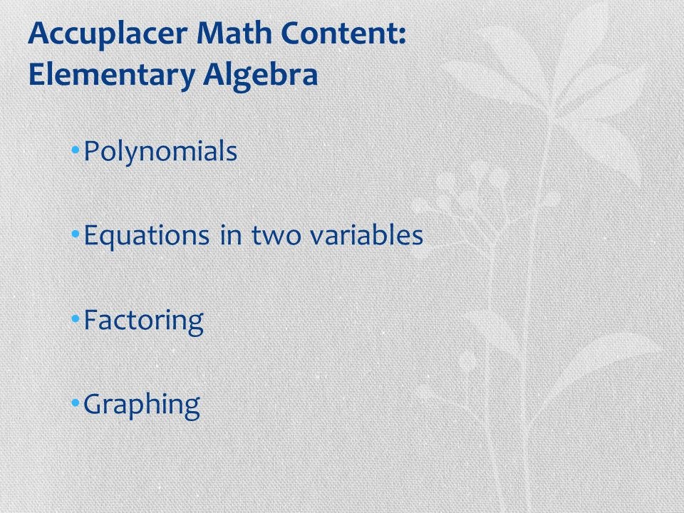 Accuplacer Math Content: Elementary Algebra Polynomials Equations in two variables Factoring Graphing