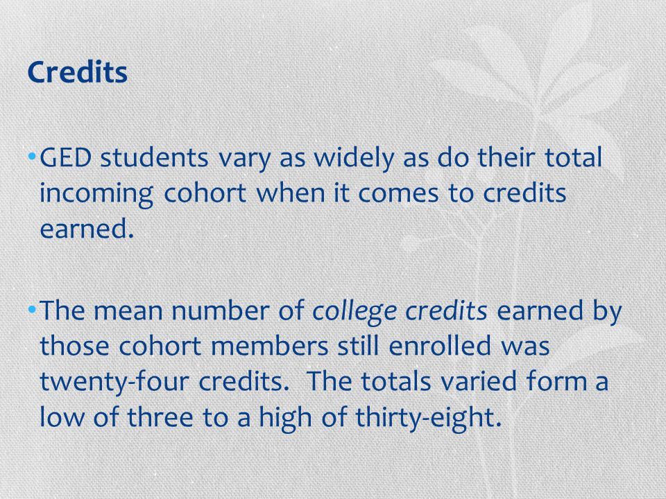 Credits GED students vary as widely as do their total incoming cohort when it comes to credits earned.