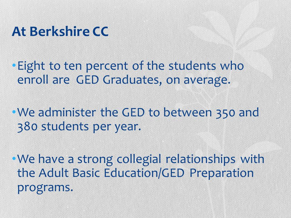 At Berkshire CC Eight to ten percent of the students who enroll are GED Graduates, on average.