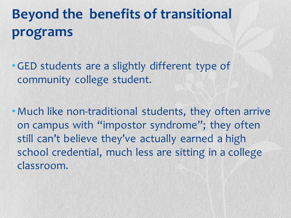 Beyond the benefits of transitional programs GED students are a slightly different type of community college student.