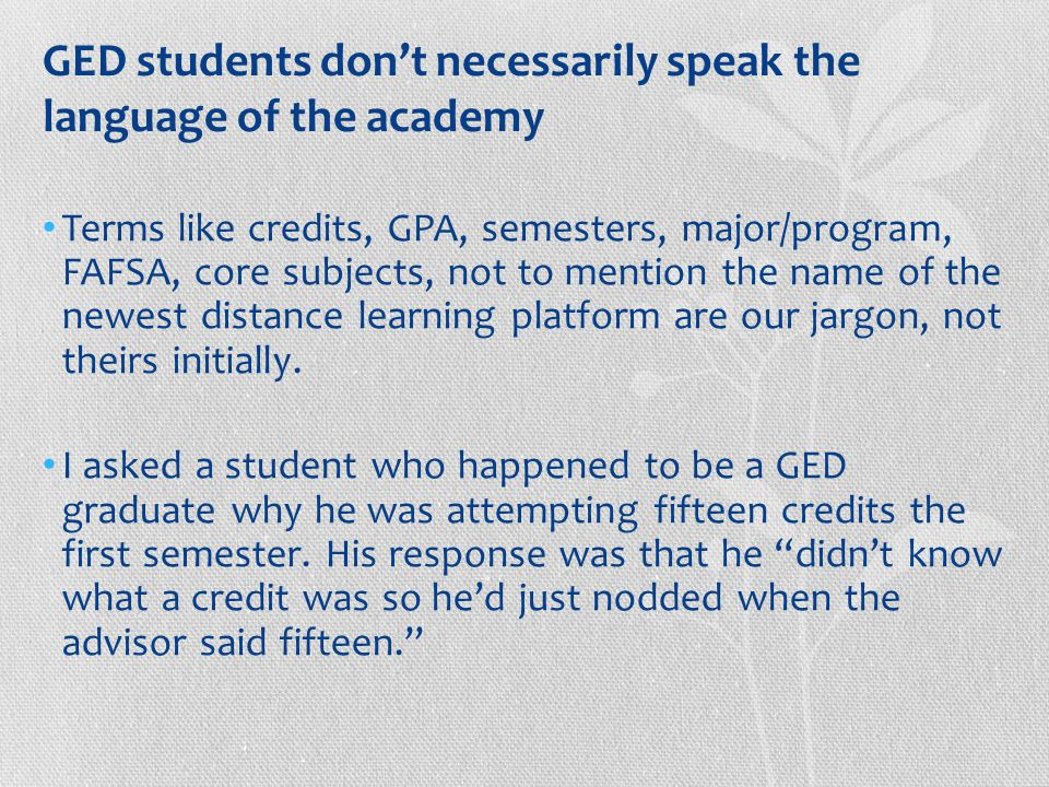 GED students don't necessarily speak the language of the academy Terms like credits, GPA, semesters, major/program, FAFSA, core subjects, not to mention the name of the newest distance learning platform are our jargon, not theirs initially.
