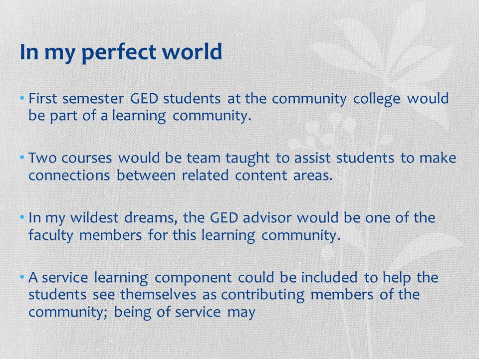 In my perfect world First semester GED students at the community college would be part of a learning community.