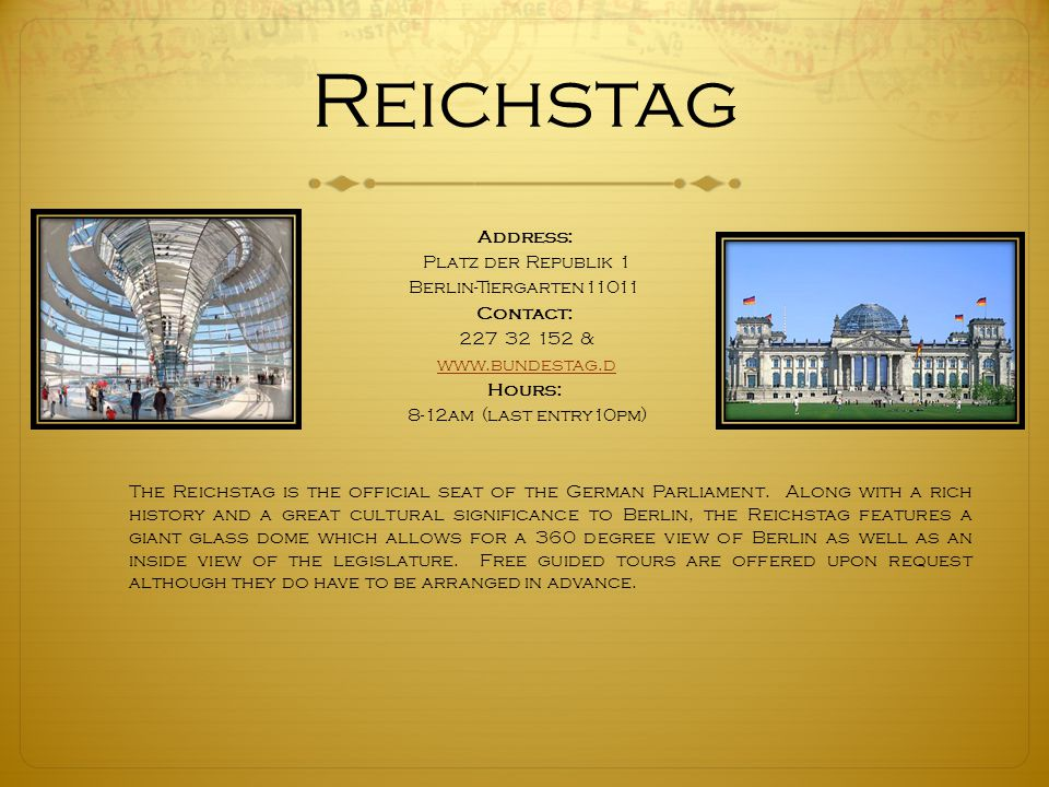Reichstag Address: Platz der Republik 1 Berlin-Tiergarten11011 Contact: 227 32 152 & www.bundestag.d Hours: 8-12am (last entry10pm) The Reichstag is the official seat of the German Parliament.