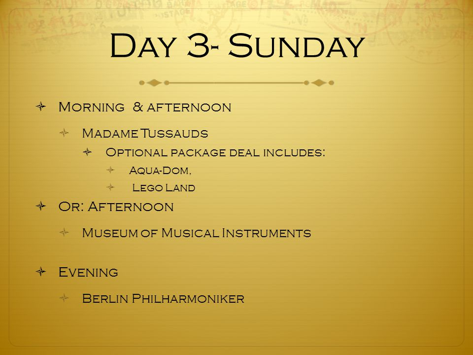 Day 3- Sunday  Morning & afternoon  Madame Tussauds  Optional package deal includes:  Aqua-Dom,  Lego Land  Or: Afternoon  Museum of Musical Instruments  Evening  Berlin Philharmoniker