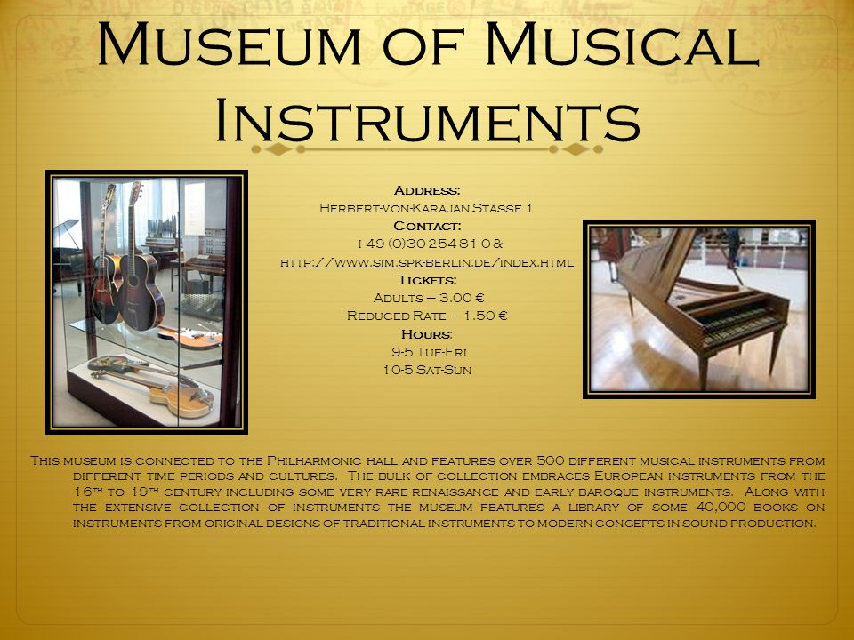 Museum of Musical Instruments Address: Herbert-von-Karajan Staße 1 Contact: +49 (0)30 254 81-0 & http://www.sim.spk-berlin.de/index.html Tickets: Adults – 3.00 € Reduced Rate – 1.50 € Hours: 9-5 Tue-Fri 10-5 Sat-Sun This museum is connected to the Philharmonic hall and features over 500 different musical instruments from different time periods and cultures.