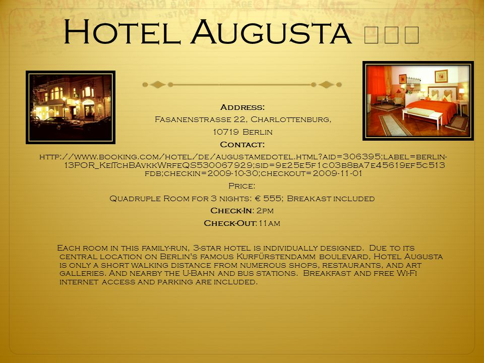 Hotel Augusta ★★★ Address: Fasanenstrasse 22, Charlottenburg, 10719 Berlin Contact: http://www.booking.com/hotel/de/augustamedotel.html?aid=306395;label=berlin- 13POR_KeiTchBAvkkWrfeQS530067929;sid=9e25e5f1c03b8ba7e45619ef5c513 fdb;checkin=2009-10-30;checkout=2009-11-01 Price: Quadruple Room for 3 nights: € 555; Breakast included Check-In: 2pm Check-Out:11am Each room in this family-run, 3-star hotel is individually designed.