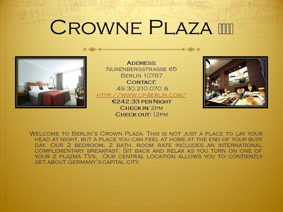 Crowne Plaza ★★★★ Address: Nurenbergstrasse 65 Berlin 10787 Contact: 49.30.210.070 & http://www.cp-berlin.com/ €242.33 per Night Check in: 2pm Check out: 12pm Welcome to Berlin's Crown Plaza.