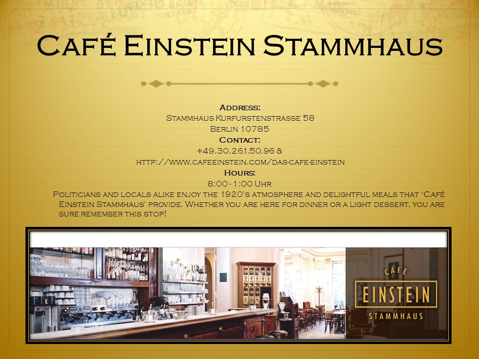 Café Einstein Stammhaus Address: Stammhaus Kurfurstenstrasse 58 Berlin 10785 Contact: +49.30.261.50.96 & http://www.cafeeinstein.com/das-cafe-einstein Hours: 8:00 - 1:00 Uhr Politicians and locals alike enjoy the 1920's atmosphere and delightful meals that 'Café Einstein Stammhaus' provide.