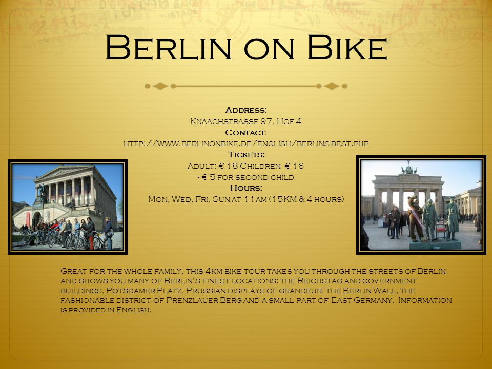 Berlin on Bike Address: Knaachstrasse 97, Hof 4 Contact: http://www.berlinonbike.de/english/berlins-best.php Tickets: Adult: € 18 Children € 16 - € 5 for second child Hours: Mon, Wed, Fri, Sun at 11am (15KM & 4 hours) Great for the whole family, this 4km bike tour takes you through the streets of Berlin and shows you many of Berlin's finest locations: the Reichstag and government buildings, Potsdamer Platz, Prussian displays of grandeur, the Berlin Wall, the fashionable district of Prenzlauer Berg and a small part of East Germany.