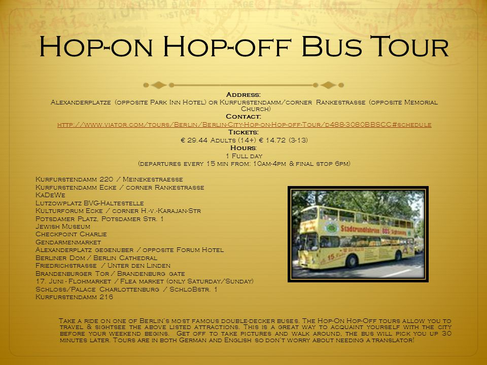 Hop-on Hop-off Bus Tour Address: Alexanderplatze (opposite Park Inn Hotel) or Kurfurstendamm/corner Rankestrasse (opposite Memorial Church) Contact: http://www.viator.com/tours/Berlin/Berlin-City-Hop-on-Hop-off-Tour/d488-3080BBSCC#schedule Tickets: € 29.44 Adults (14+) € 14.72 (3-13) Hours: 1 Full day (departures every 15 min from: 10am-4pm & final stop 6pm) Kurfurstendamm 220 / Meinekestraesse Kurfurstendamm Ecke / corner Rankestrasse KaDeWe Lutzowplatz BVG-Haltestelle Kulturforum Ecke / corner H.-v.-Karajan-Str Potsdamer Platz, Potsdamer Str.