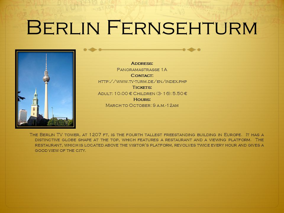 Berlin Fernsehturm Address: Panoramastrasse 1A Contact: http://www.tv-turm.de/en/index.php Tickets: Adult: 10.00 € Children (3- 16): 5.50 € Hours: March to October: 9 a.m.-12am The Berlin TV tower, at 1207 ft, is the fourth tallest freestanding building in Europe.