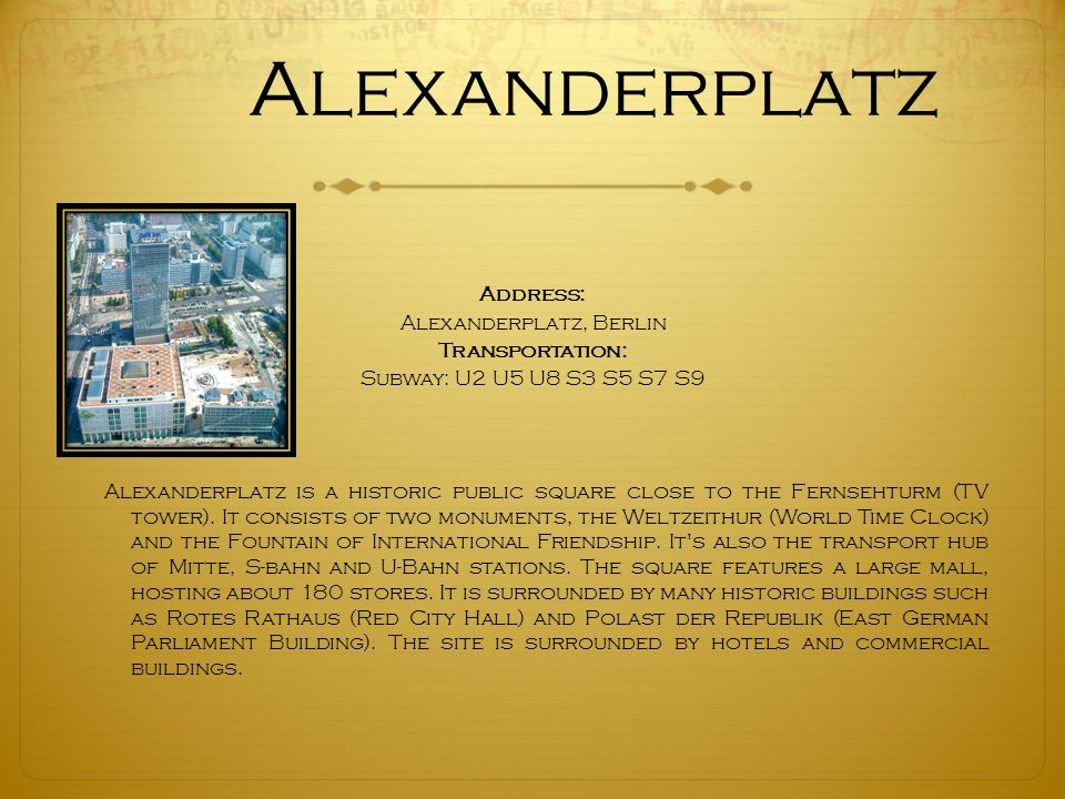Alexanderplatz Address: Alexanderplatz, Berlin Transportation: Subway: U2 U5 U8 S3 S5 S7 S9 Alexanderplatz is a historic public square close to the Fernsehturm (TV tower).