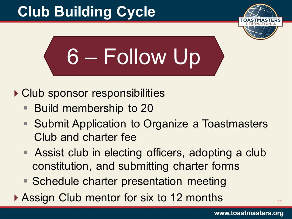 Club Building Cycle 11 6 – Follow Up  Club sponsor responsibilities  Build membership to 20  Submit Application to Organize a Toastmasters Club and charter fee  Assist club in electing officers, adopting a club constitution, and submitting charter forms  Schedule charter presentation meeting  Assign Club mentor for six to 12 months