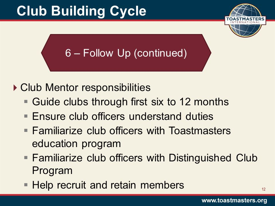 Club Building Cycle 12 6 – Follow Up (continued)  Club Mentor responsibilities  Guide clubs through first six to 12 months  Ensure club officers understand duties  Familiarize club officers with Toastmasters education program  Familiarize club officers with Distinguished Club Program  Help recruit and retain members