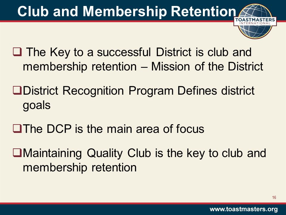 Club and Membership Retention  The Key to a successful District is club and membership retention – Mission of the District  District Recognition Program Defines district goals  The DCP is the main area of focus  Maintaining Quality Club is the key to club and membership retention 16