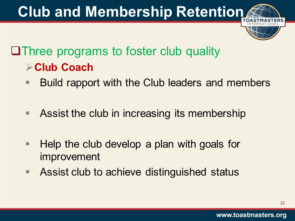 Club and Membership Retention  Three programs to foster club quality  Club Coach  Build rapport with the Club leaders and members  Assist the club in increasing its membership  Help the club develop a plan with goals for improvement  Assist club to achieve distinguished status 22