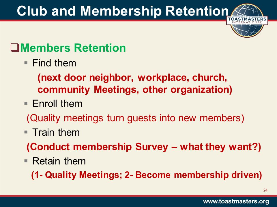 Club and Membership Retention  Members Retention  Find them (next door neighbor, workplace, church, community Meetings, other organization)  Enroll them (Quality meetings turn guests into new members)  Train them (Conduct membership Survey – what they want?)  Retain them (1- Quality Meetings; 2- Become membership driven) 24