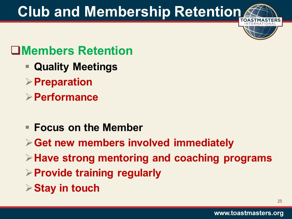 Club and Membership Retention  Members Retention  Quality Meetings  Preparation  Performance  Focus on the Member  Get new members involved immediately  Have strong mentoring and coaching programs  Provide training regularly  Stay in touch 25