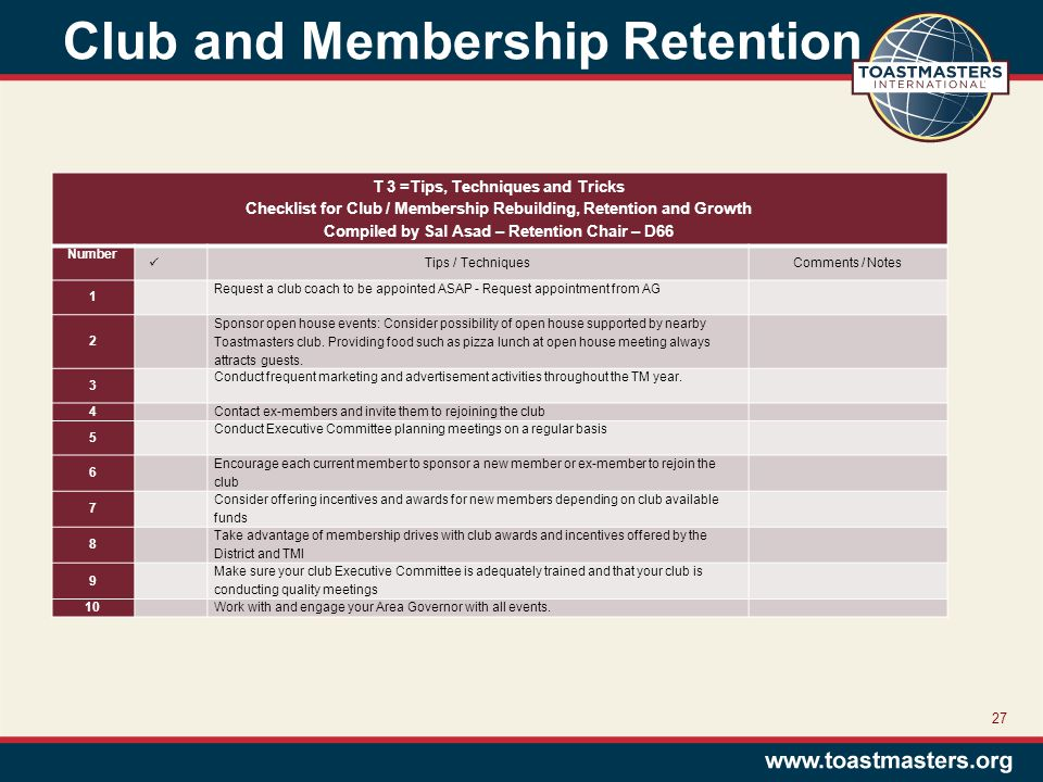 Club and Membership Retention 27 T 3 =Tips, Techniques and Tricks Checklist for Club / Membership Rebuilding, Retention and Growth Compiled by Sal Asad – Retention Chair – D66 Number Tips / TechniquesComments / Notes 1 Request a club coach to be appointed ASAP - Request appointment from AG 2 Sponsor open house events: Consider possibility of open house supported by nearby Toastmasters club.