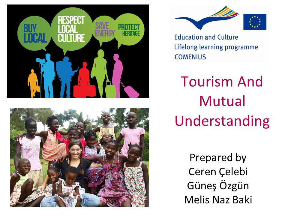 Tourism And Mutual Understanding Prepared by Ceren Çelebi Güneş Özgün Melis Naz Baki