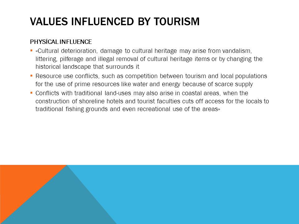 VALUES INFLUENCED BY TOURISM PHYSİCAL INFLUENCE  «Cultural deterioration, damage to cultural heritage may arise from vandalism, littering, pilferage and illegal removal of cultural heritage items or by changing the historical landscape that surrounds it  Resource use conflicts, such as competition between tourism and local populations for the use of prime resources like water and energy because of scarce supply  Conflicts with traditional land-uses may also arise in coastal areas, when the construction of shoreline hotels and tourist faculties cuts off access for the locals to traditional fishing grounds and even recreational use of the areas»