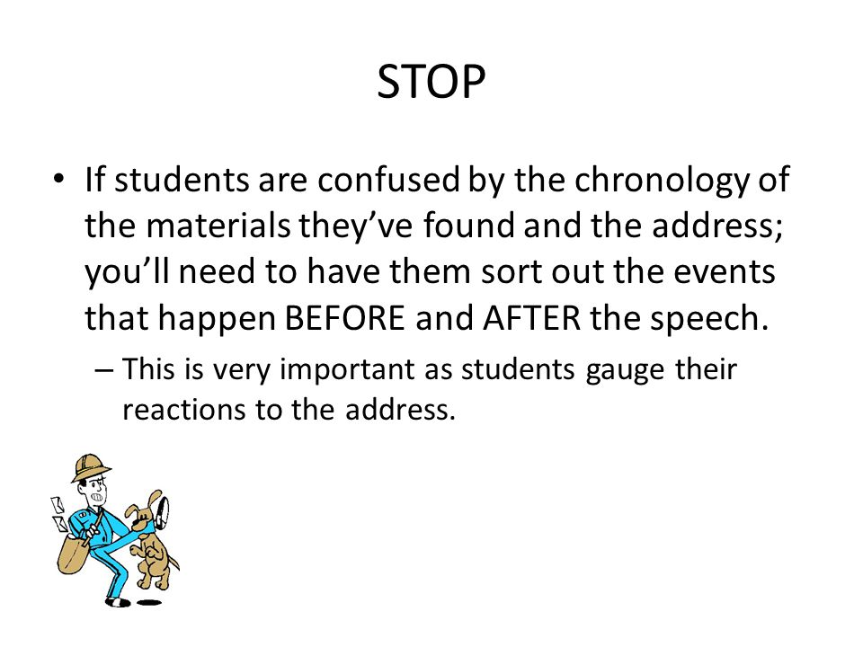 STOP If students are confused by the chronology of the materials they've found and the address; you'll need to have them sort out the events that happen BEFORE and AFTER the speech.