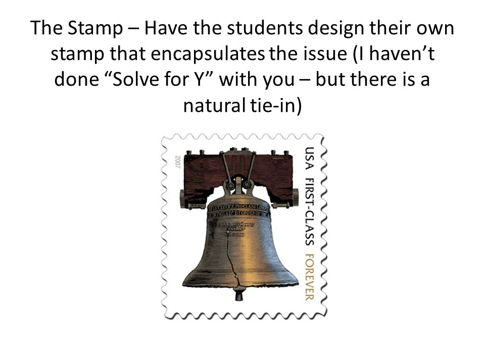 The Stamp – Have the students design their own stamp that encapsulates the issue (I haven't done Solve for Y with you – but there is a natural tie-in)
