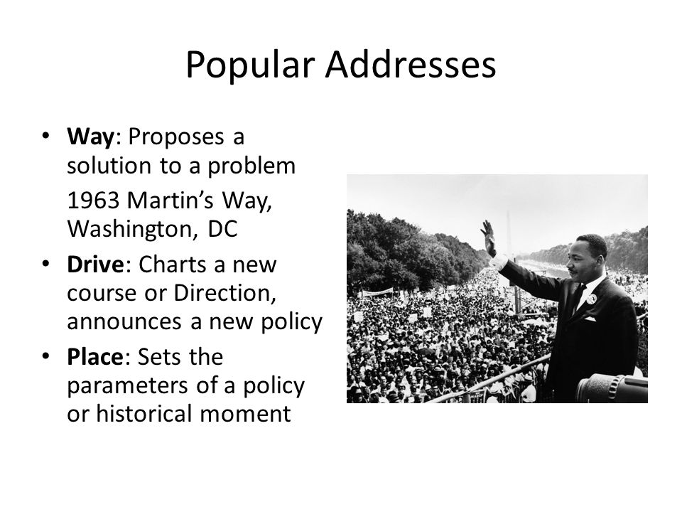 Popular Addresses Way: Proposes a solution to a problem 1963 Martin's Way, Washington, DC Drive: Charts a new course or Direction, announces a new policy Place: Sets the parameters of a policy or historical moment