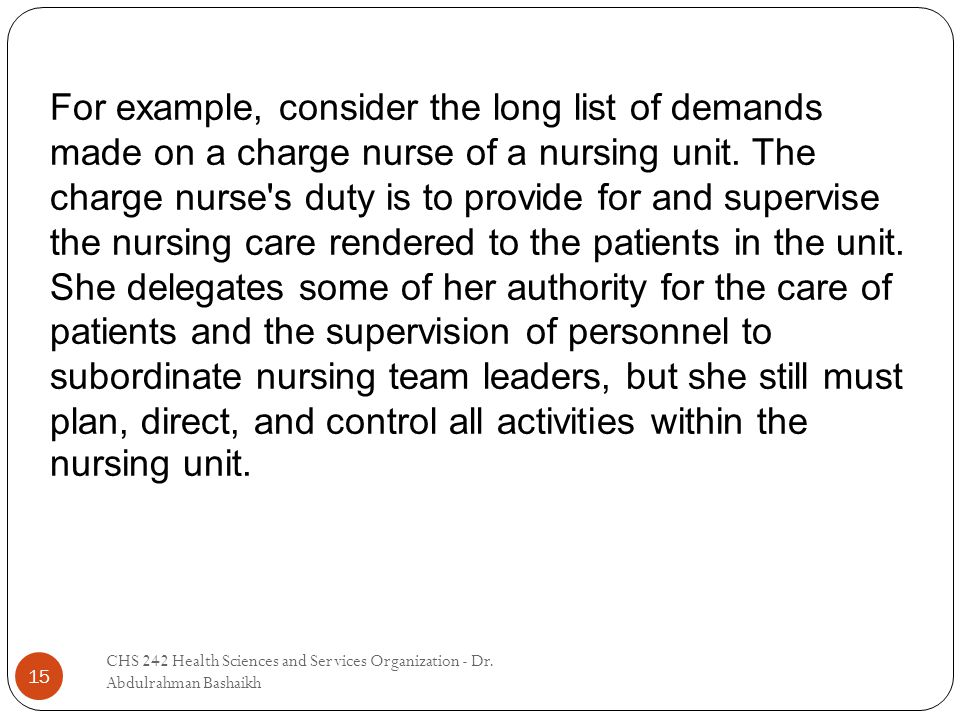 CHS 242 Health Sciences and Services Organization - Dr. Abdulrahman Bashaikh 15 For example, consider the long list of demands made on a charge nurse