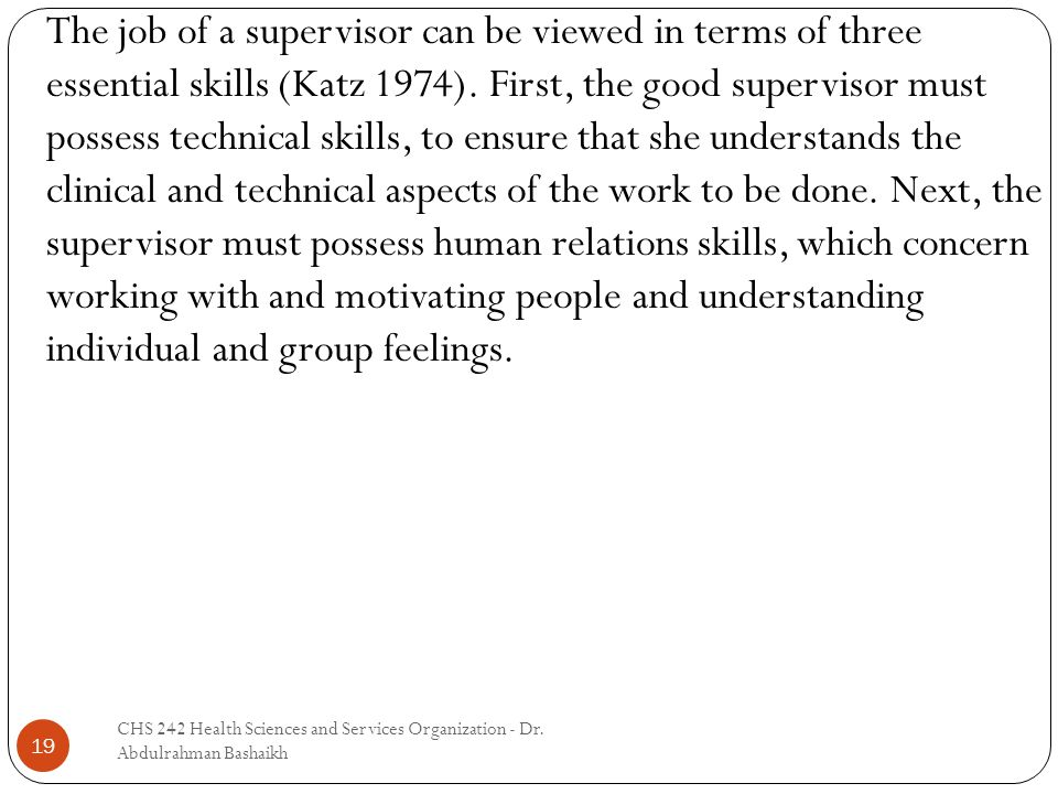 19 The job of a supervisor can be viewed in terms of three essential skills (Katz 1974). First, the good supervisor must possess technical skills, to