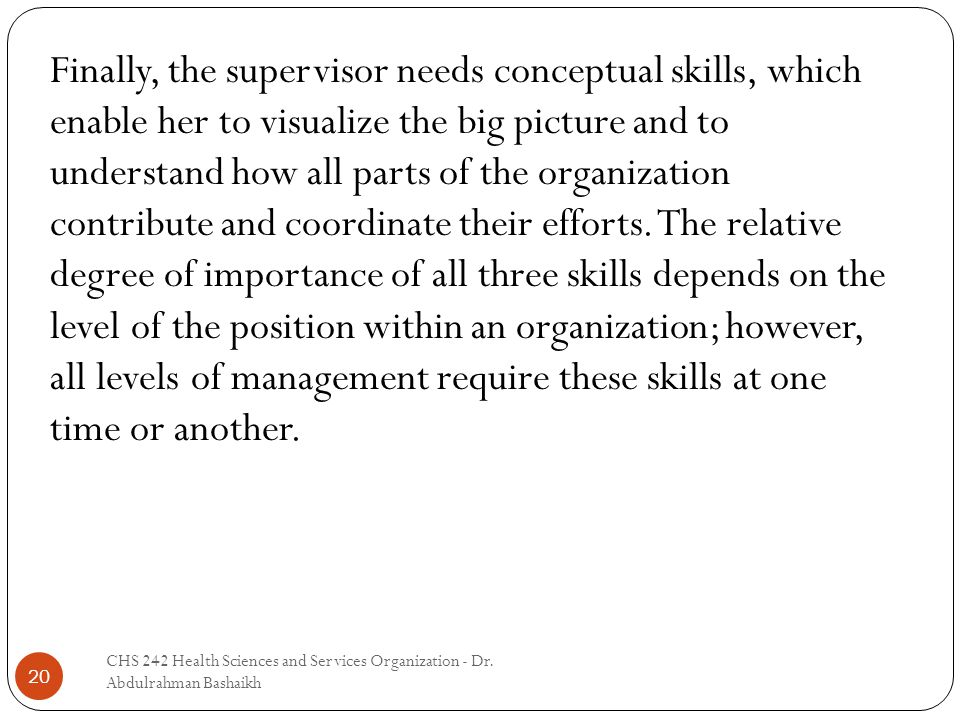 20 Finally, the supervisor needs conceptual skills, which enable her to visualize the big picture and to understand how all parts of the organization contribute and coordinate their efforts.