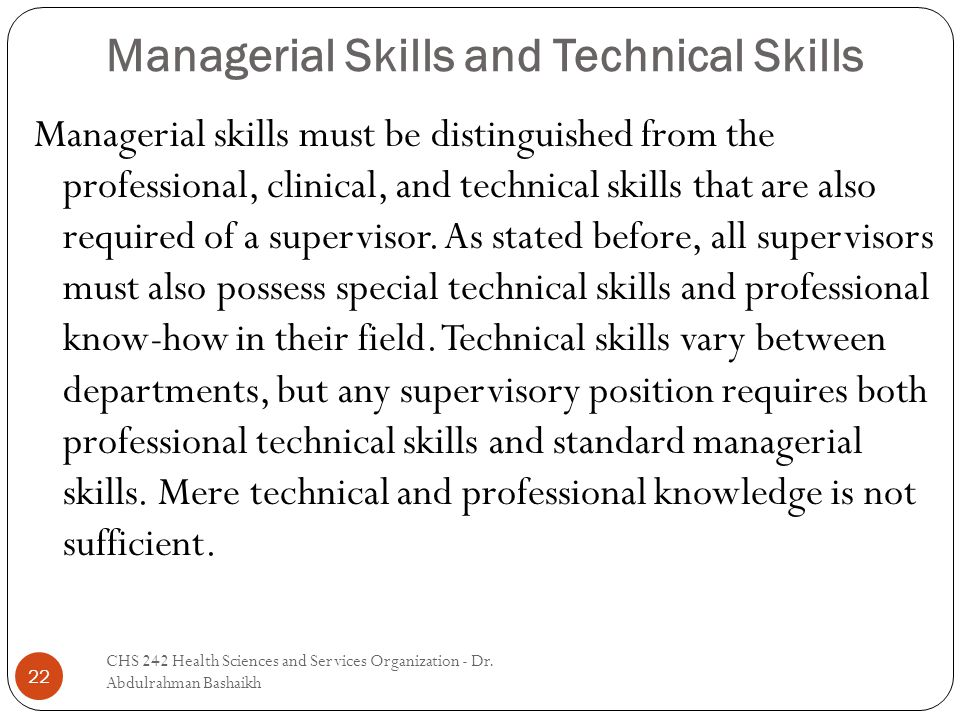 Managerial Skills and Technical Skills 22 Managerial skills must be distinguished from the professional, clinical, and technical skills that are also required of a supervisor.